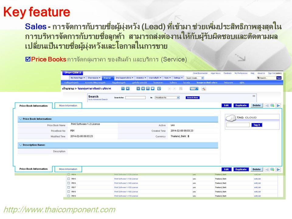 http://www.thaicomponent.com Sales - การจัดการกับรายชื่อผู้มุ่งหวัง (Lead) ที่เข้ามา ช่วยเพิ่มประสิทธิภาพสูงสุดใน การบริหารจัดการกับรายชื่อลูกค้า สามารถส่งต่องานให้กับผู้รับผิดชอบและติดตามผล เปลี่ยนเป็นรายชื่อผู้มุ่งหวังและโอกาสในการขาย  Price Books การจัดกลุ่มราคา ของสินค้า และบริการ (Service) Key feature