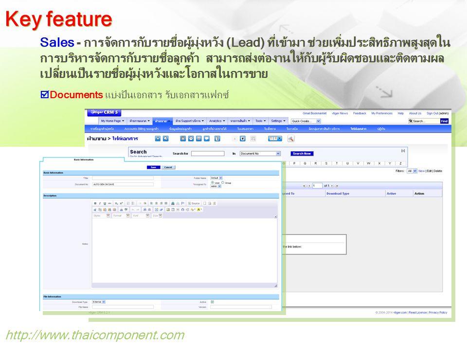 http://www.thaicomponent.com Sales - การจัดการกับรายชื่อผู้มุ่งหวัง (Lead) ที่เข้ามา ช่วยเพิ่มประสิทธิภาพสูงสุดใน การบริหารจัดการกับรายชื่อลูกค้า สามารถส่งต่องานให้กับผู้รับผิดชอบและติดตามผล เปลี่ยนเป็นรายชื่อผู้มุ่งหวังและโอกาสในการขาย  Documents แบ่งปันเอกสาร รับเอกสารแฟกซ์ Key feature