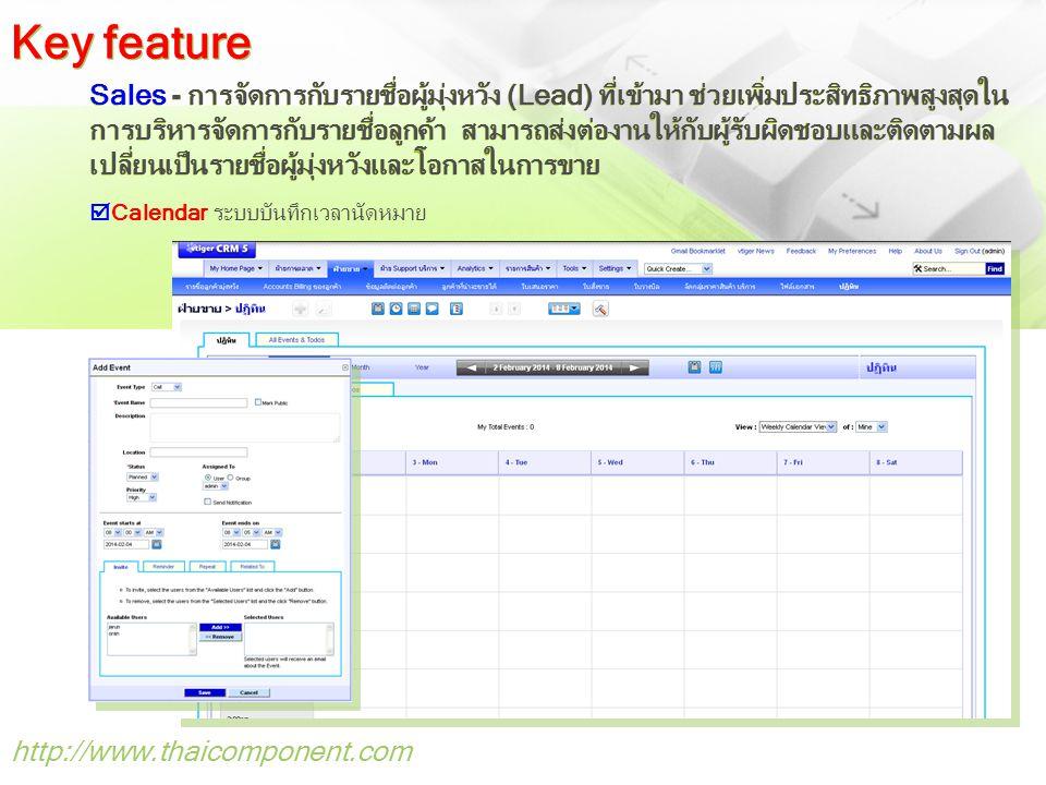 http://www.thaicomponent.com Sales - การจัดการกับรายชื่อผู้มุ่งหวัง (Lead) ที่เข้ามา ช่วยเพิ่มประสิทธิภาพสูงสุดใน การบริหารจัดการกับรายชื่อลูกค้า สามารถส่งต่องานให้กับผู้รับผิดชอบและติดตามผล เปลี่ยนเป็นรายชื่อผู้มุ่งหวังและโอกาสในการขาย  Calendar ระบบบันทึกเวลานัดหมาย Key feature