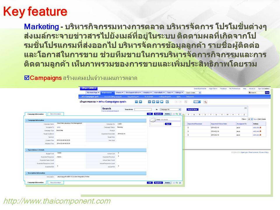 http://www.thaicomponent.com Marketing - บริหารกิจกรรมทางการตลาด บริหารจัดการ โปรโมชั่นต่างๆ ส่งเมล์กระจายข่าวสารไปยังเมล์ที่อยู่ในระบบ ติดตามผลที่เกิดจากโป รมชั่นโปรแกรมที่ส่งออกไป บริหารจัดการข้อมูลลูกค้า รายชื่อผู้ติดต่อ และโอกาสในการขาย ช่วยทีมขายในการบริหารจัดการกิจกรรมและการ ติดตามลูกค้า เห็นภาพรวมของการขายและเพิ่มประสิทธิภาพโดยรวม  Campaigns สร้างแคมเปนจ์วางแผนการตลาด Key feature