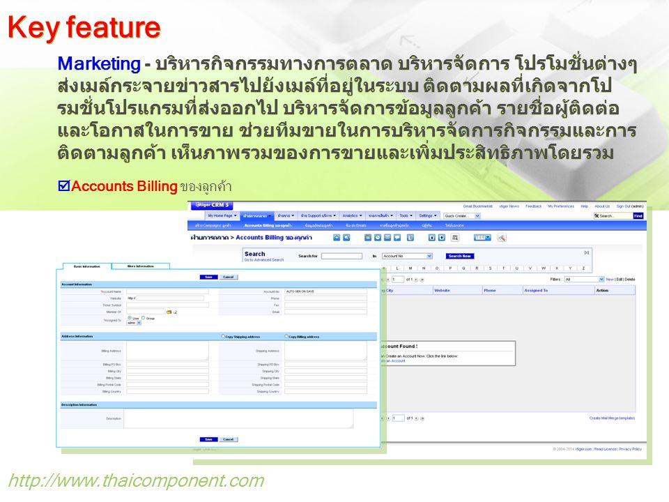 http://www.thaicomponent.com Marketing - บริหารกิจกรรมทางการตลาด บริหารจัดการ โปรโมชั่นต่างๆ ส่งเมล์กระจายข่าวสารไปยังเมล์ที่อยู่ในระบบ ติดตามผลที่เกิดจากโป รมชั่นโปรแกรมที่ส่งออกไป บริหารจัดการข้อมูลลูกค้า รายชื่อผู้ติดต่อ และโอกาสในการขาย ช่วยทีมขายในการบริหารจัดการกิจกรรมและการ ติดตามลูกค้า เห็นภาพรวมของการขายและเพิ่มประสิทธิภาพโดยรวม  Accounts Billing ของลูกค้า Key feature