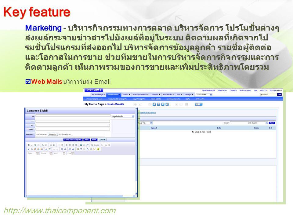 http://www.thaicomponent.com Marketing - บริหารกิจกรรมทางการตลาด บริหารจัดการ โปรโมชั่นต่างๆ ส่งเมล์กระจายข่าวสารไปยังเมล์ที่อยู่ในระบบ ติดตามผลที่เกิดจากโป รมชั่นโปรแกรมที่ส่งออกไป บริหารจัดการข้อมูลลูกค้า รายชื่อผู้ติดต่อ และโอกาสในการขาย ช่วยทีมขายในการบริหารจัดการกิจกรรมและการ ติดตามลูกค้า เห็นภาพรวมของการขายและเพิ่มประสิทธิภาพโดยรวม  Web Mails บริการรับส่ง Email Key feature