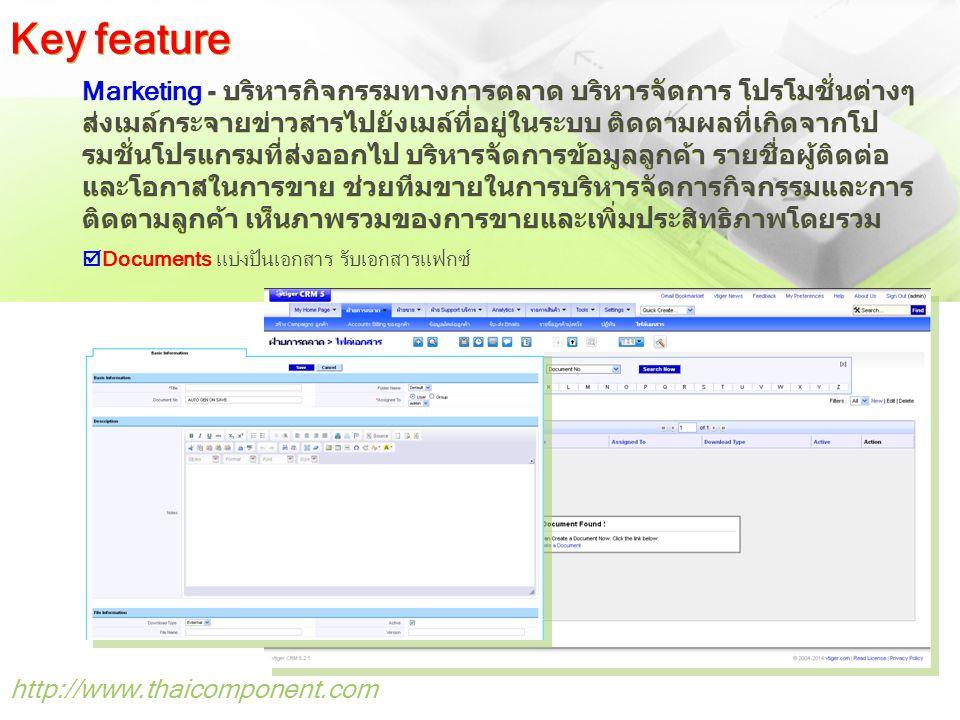 http://www.thaicomponent.com Marketing - บริหารกิจกรรมทางการตลาด บริหารจัดการ โปรโมชั่นต่างๆ ส่งเมล์กระจายข่าวสารไปยังเมล์ที่อยู่ในระบบ ติดตามผลที่เกิดจากโป รมชั่นโปรแกรมที่ส่งออกไป บริหารจัดการข้อมูลลูกค้า รายชื่อผู้ติดต่อ และโอกาสในการขาย ช่วยทีมขายในการบริหารจัดการกิจกรรมและการ ติดตามลูกค้า เห็นภาพรวมของการขายและเพิ่มประสิทธิภาพโดยรวม Key feature  Documents แบ่งปันเอกสาร รับเอกสารแฟกซ์