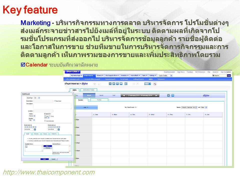 http://www.thaicomponent.com Marketing - บริหารกิจกรรมทางการตลาด บริหารจัดการ โปรโมชั่นต่างๆ ส่งเมล์กระจายข่าวสารไปยังเมล์ที่อยู่ในระบบ ติดตามผลที่เกิดจากโป รมชั่นโปรแกรมที่ส่งออกไป บริหารจัดการข้อมูลลูกค้า รายชื่อผู้ติดต่อ และโอกาสในการขาย ช่วยทีมขายในการบริหารจัดการกิจกรรมและการ ติดตามลูกค้า เห็นภาพรวมของการขายและเพิ่มประสิทธิภาพโดยรวม Key feature  Calendar ระบบบันทึกเวลานัดหมาย