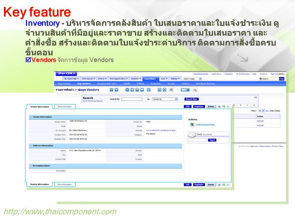 http://www.thaicomponent.com Inventory - บริหารจัดการคลังสินค้า ใบเสนอราคาและใบแจ้งชำระเงิน ดู จำนวนสินค้าที่มีอยู่และราคาขาย สร้างและติดตามใบเสนอราคา และ คำสั่งซื้อ สร้างและติดตามใบแจ้งชำระค่าบริการ ติดตามการสั่งซื้อครบ ขั้นตอน Key feature  Vendors จัดการข้อมูล Vendors
