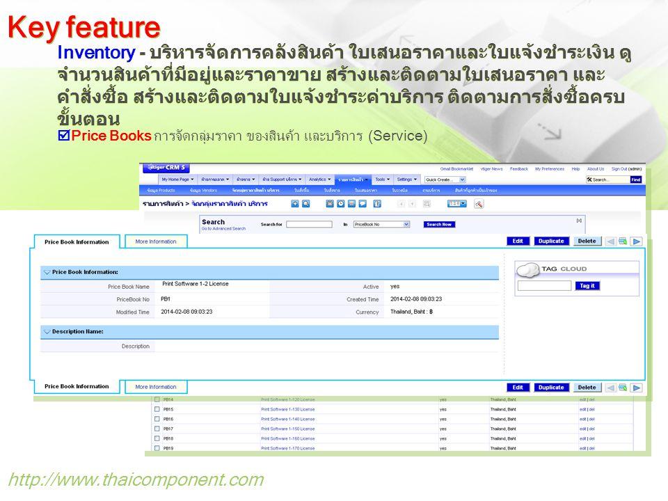 http://www.thaicomponent.com Inventory - บริหารจัดการคลังสินค้า ใบเสนอราคาและใบแจ้งชำระเงิน ดู จำนวนสินค้าที่มีอยู่และราคาขาย สร้างและติดตามใบเสนอราคา และ คำสั่งซื้อ สร้างและติดตามใบแจ้งชำระค่าบริการ ติดตามการสั่งซื้อครบ ขั้นตอน Key feature  Price Books การจัดกลุ่มราคา ของสินค้า และบริการ (Service)
