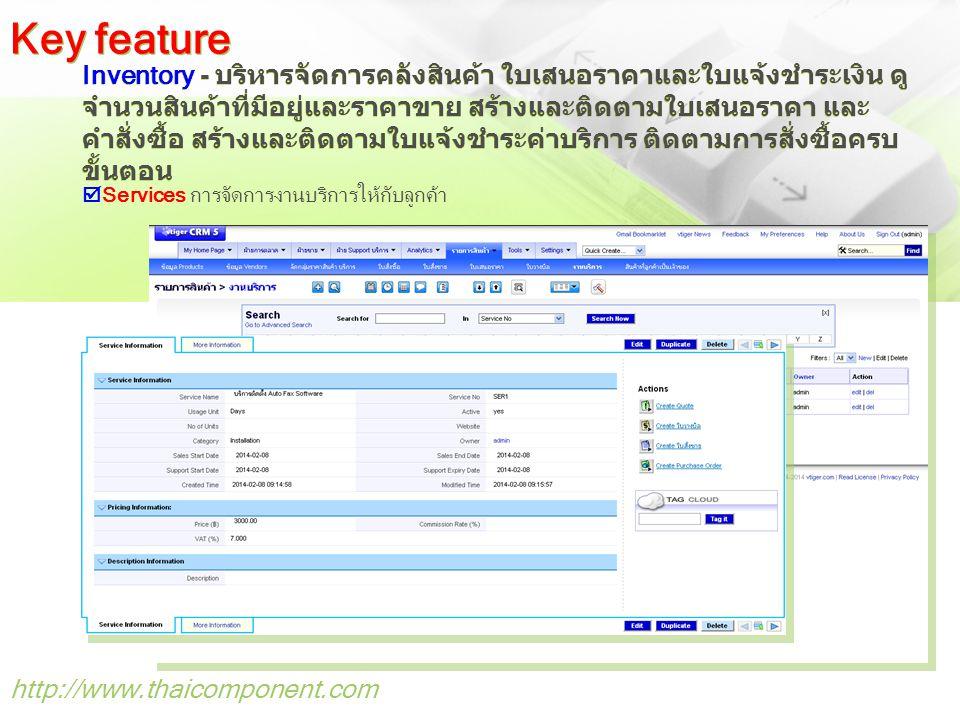http://www.thaicomponent.com Inventory - บริหารจัดการคลังสินค้า ใบเสนอราคาและใบแจ้งชำระเงิน ดู จำนวนสินค้าที่มีอยู่และราคาขาย สร้างและติดตามใบเสนอราคา และ คำสั่งซื้อ สร้างและติดตามใบแจ้งชำระค่าบริการ ติดตามการสั่งซื้อครบ ขั้นตอน Key feature  Services การจัดการงานบริการให้กับลูกค้า