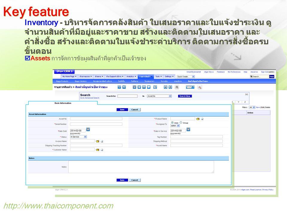 http://www.thaicomponent.com Inventory - บริหารจัดการคลังสินค้า ใบเสนอราคาและใบแจ้งชำระเงิน ดู จำนวนสินค้าที่มีอยู่และราคาขาย สร้างและติดตามใบเสนอราคา และ คำสั่งซื้อ สร้างและติดตามใบแจ้งชำระค่าบริการ ติดตามการสั่งซื้อครบ ขั้นตอน Key feature  Assets การจัดการข้อมูลสินค้าที่ลูกค้าเป็นเจ้าของ