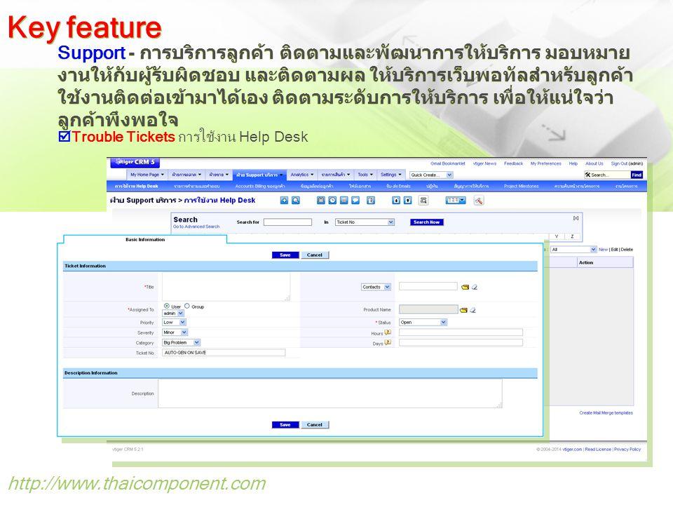 http://www.thaicomponent.com Support - การบริการลูกค้า ติดตามและพัฒนาการให้บริการ มอบหมาย งานให้กับผู้รับผิดชอบ และติดตามผล ให้บริการเว็บพอทัลสำหรับลูกค้า ใช้งานติดต่อเข้ามาได้เอง ติดตามระดับการให้บริการ เพื่อให้แน่ใจว่า ลูกค้าพึงพอใจ Key feature  Trouble Tickets การใช้งาน Help Desk