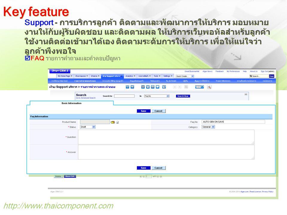 http://www.thaicomponent.com Support - การบริการลูกค้า ติดตามและพัฒนาการให้บริการ มอบหมาย งานให้กับผู้รับผิดชอบ และติดตามผล ให้บริการเว็บพอทัลสำหรับลูกค้า ใช้งานติดต่อเข้ามาได้เอง ติดตามระดับการให้บริการ เพื่อให้แน่ใจว่า ลูกค้าพึงพอใจ Key feature  FAQ รายการคำถามและคำตอบปัญหา