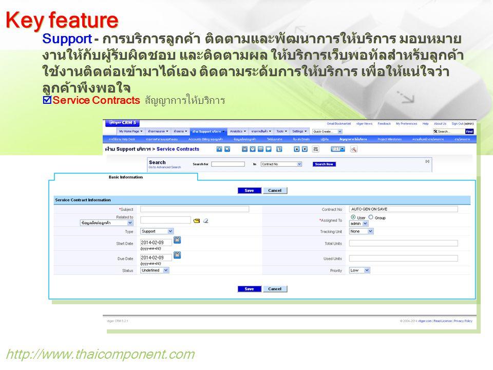 http://www.thaicomponent.com Support - การบริการลูกค้า ติดตามและพัฒนาการให้บริการ มอบหมาย งานให้กับผู้รับผิดชอบ และติดตามผล ให้บริการเว็บพอทัลสำหรับลูกค้า ใช้งานติดต่อเข้ามาได้เอง ติดตามระดับการให้บริการ เพื่อให้แน่ใจว่า ลูกค้าพึงพอใจ Key feature  Service Contracts สัญญาการให้บริการ