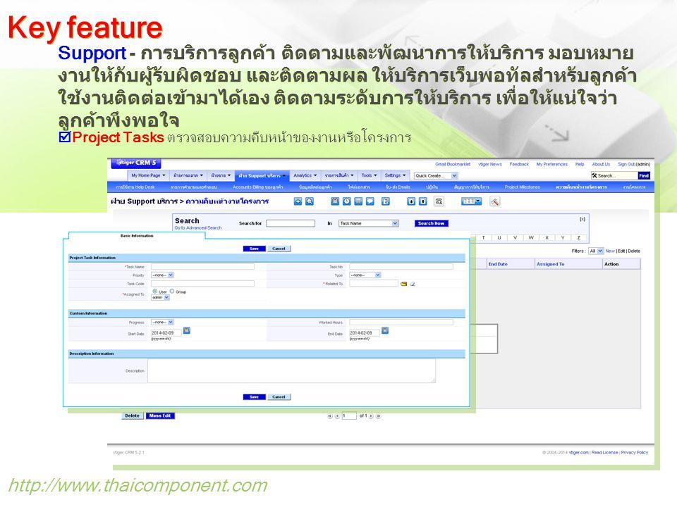 http://www.thaicomponent.com Support - การบริการลูกค้า ติดตามและพัฒนาการให้บริการ มอบหมาย งานให้กับผู้รับผิดชอบ และติดตามผล ให้บริการเว็บพอทัลสำหรับลูกค้า ใช้งานติดต่อเข้ามาได้เอง ติดตามระดับการให้บริการ เพื่อให้แน่ใจว่า ลูกค้าพึงพอใจ Key feature  Project Tasks ตรวจสอบความคืบหน้าของงานหรือโครงการ