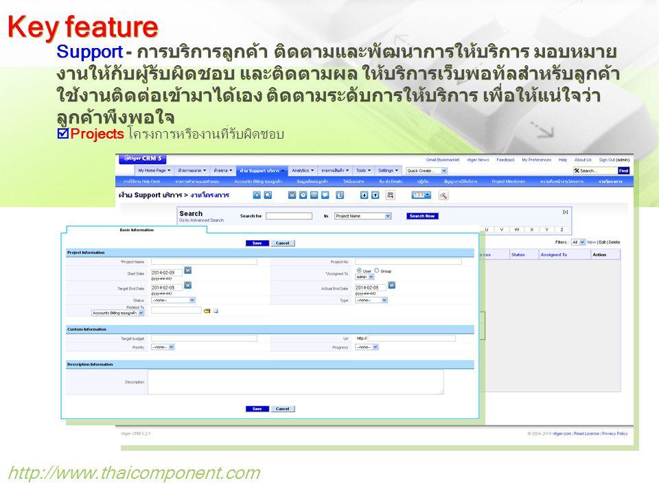 http://www.thaicomponent.com Support - การบริการลูกค้า ติดตามและพัฒนาการให้บริการ มอบหมาย งานให้กับผู้รับผิดชอบ และติดตามผล ให้บริการเว็บพอทัลสำหรับลูกค้า ใช้งานติดต่อเข้ามาได้เอง ติดตามระดับการให้บริการ เพื่อให้แน่ใจว่า ลูกค้าพึงพอใจ Key feature  Projects โครงการหรืองานที่รับผิดชอบ