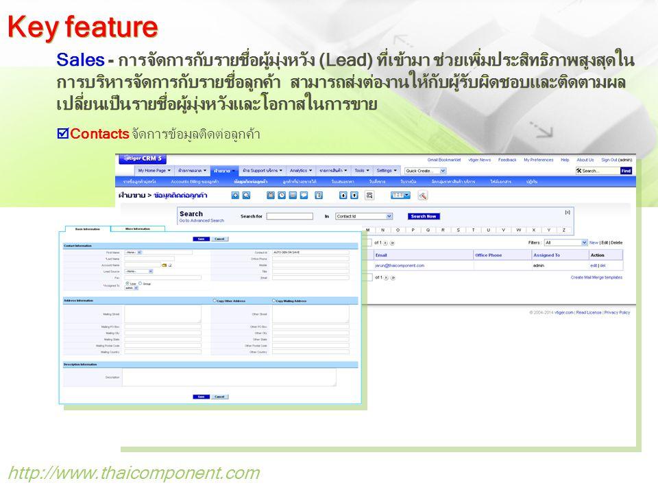 http://www.thaicomponent.com Sales - การจัดการกับรายชื่อผู้มุ่งหวัง (Lead) ที่เข้ามา ช่วยเพิ่มประสิทธิภาพสูงสุดใน การบริหารจัดการกับรายชื่อลูกค้า สามารถส่งต่องานให้กับผู้รับผิดชอบและติดตามผล เปลี่ยนเป็นรายชื่อผู้มุ่งหวังและโอกาสในการขาย  Contacts จัดการข้อมูลติดต่อลูกค้า Key feature