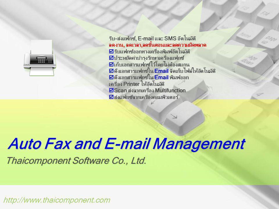 http://www.thaicomponent.com เหตุผลที่ต้องใช้ซอฟต์แวร์ของเรา Automated Send Fax and E-mail คุณต้องส่งแฟกซ์ให้ลูกค้าเป็นร้อยๆ รายต่อวัน 50 รายต้องการรับเป็น E-mail 100 ราย ต้องการรับแฟกซ์และลูกค้าที่เหลือต้องการรับทั้งแฟกซ์และ E-mail ใช่หรือไม่ Fax Broadcasting เอกสาร Catalog สินค้าโปรโมชั่นใหม่ๆ คุณต้องการส่งไปให้ลูกค้าในฐานข้อมูลทางแฟกซ์ใช่หรือไม่ Fax Blast Marketing คุณต้องการทำ Fax Marketing เพื่อส่งเสริมการขายใช่หรือไม่ E-mail Marketing เอกสาร Catalog สินค้าโปรโมชั่นใหม่ๆ คุณต้องการส่งไปให้ลูกค้าในฐานข้อมูลทาง E-mail ใช่หรือไม่ E-mail to Fax คุณต้องการส่ง E-mail ไปให้ลูกค้า และต้องการส่งออกไปยังเครื่องแฟกซ์ปลายทางของลูกค้าด้วยใช่หรือไม่ SMS Marketing คุณต้องการทำ SMS Marketing เพื่อส่งเสริมการขายใช่หรือไม่ Scan to Fax คุณต้องการ Scan เอกสารแล้วทำการส่งแฟกซ์โดยอัตโนมัติใช่หรือไม่ Scan to E-Document คุณต้องการ Scan เอกสารแล้วทำการ Forward ไปยังระบบ E-Document โดยอัตโนมัติใช่หรือไม่ Scan to Work Flow คุณต้องการ Scan เอกสารแล้วทำการ Forward ไปยังระบบ Work Flow โดยอัตโนมัติใช่หรือไม่ Scan to Cloud คุณต้องการ Scan เอกสารแล้วทำการ Forward ไปยัง Cloud Document Management โดยอัตโนมัติใช่ หรือไม่ Web to Fax คุณต้องการส่งแฟกซ์ผ่านทาง Web Site Internet ใช่หรือไม่ Mobile to Fax คุณต้องการรับส่งแฟกซ์จาก Mobile app ใช่หรือไม่ Mobile Push Fax คุณต้องดูเอกสารแฟกซ์ผ่านทาง Mobile app ใช่หรือไม่ PC to Fax คุณต้องการรับส่งแฟกซ์จากเครื่อง PC ใช่หรือไม่ Print to Fax คุณต้องการเชื่อมต่อกับเครื่อง Printer เพื่อทำการส่งแฟกซ์ออกทางเครื่องพิมพ์แทนการส่งแฟกซ์ไปยัง เครื่องแฟกซ์ใช่หรือไม่ Fax to E-Document คุณต้องการรับส่งแฟกซ์เพื่อ Forward เอกสารไปยังระบบ E-Document ใช่หรือไม่ Fax OCR คุณต้องการคัดแยกเอกสารแฟกซ์ เพื่อทำการรับส่งแฟกซ์และ E-mail ใช่หรือไม่ Fax to Work Flow คุณต้องการรับส่งแฟกซ์เพื่อ Forward เอกสารไปยังระบบ Work Flow ใช่หรือไม่ Receive Fax to E-mail คุณต้องการรับแฟกซ์ไปยัง E-mail ใช่หรือไม่ Receive Fax to Printer คุณต้องการรับแฟกซ์ไปยัง Printer ใช่หรือไม่ =ระดับปฏิบัติการ=ระดับผู้บริหาร เพิ่มประสิทธิภาพใน การทำงาน