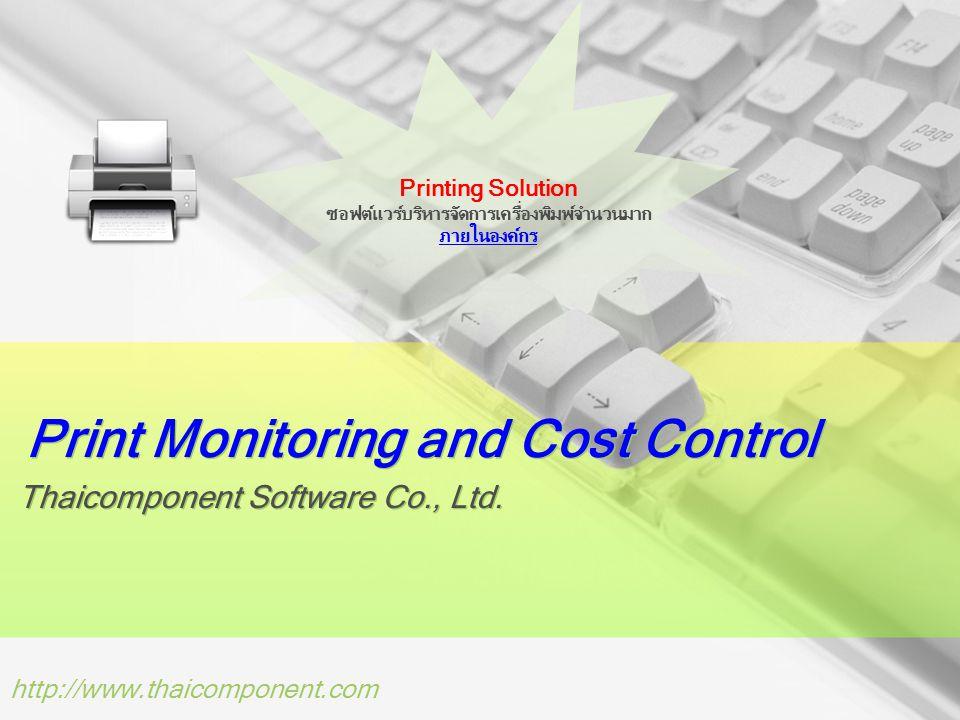 http://www.thaicomponent.com เหตุผลที่ต้องใช้ซอฟต์แวร์ของเรา เครื่องพิมพ์จำนวนมาก หลากหลายรุ่น หลากหลายยี่ห้อ คุณต้องการบริหารจัดการ การใช้งานของเครื่องพิมพ์ทั้งหมดภายใน เครือข่าย สะดวกในเรื่องการดูแลและ Support บริการงานด้านการพิมพ์ให้กับหน่วยงานภายในได้มีประสิทธิภาพมากขึ้น เครื่องพิมพ์ให้เช่า ต้นทุนคือเครื่องพิมพ์และระยะเวลาสัญญาเช่า รายได้คือเครื่องพิมพ์ของคุณต้องถูกเปิดให้สามารถใช้งานได้ ตลอดเวลาเพื่อพร้อมที่จะทำงานและทำเงินให้กับคุณ หากเครื่องพิมพ์ 1 ตัวไม่ถูกใช้งานคุณจะสูญเสียรายได้ไปแค่ไหน กระดาษหาย ทำไมกระดาษที่ทำการเบิกจ่ายไปใช้งาน ไม่สอดคล้องกับค่า Pages มิเตอร์ของแต่ละเครื่องพิมพ์ที่ถูกใช้งานไปใน แต่ละเดือน เครื่องพิมพ์ค่าใช้จ่ายหมึกพิมพ์ถูกแพงไม่เท่ากัน ต้องการให้พนักงานเลือกเครื่องพิมพ์ให้เหมาะสมกับงานที่จะสั่งพิมพ์เพื่อลด ค่าใช้จ่ายหมึก ออกเป็นนโยบายบริษัท ขอความร่วมมือแล้วแต่ไม่สามารถควบคุมได้ เครื่องพิมพ์เสียไวรับงานพิมพ์ไม่ไหว พนักงานส่วนใหญ่ไม่นิยมแบ่งหน้าในการสั่งพิมพ์ทำให้เครื่องพิมพ์ต้องรับงานจำนวนหน้าที่ สั่งพิมพ์เข้ามาจำนวนมาก เครื่องพิมพ์ทำงานหนัก อายุการใช้งานเครื่องพิมพ์สั้นลง มีค่าใช้จ่าย สูญเสียค่าบำรุงรักษาเครื่องพิมพ์ ต่อเดือนที่สูงมาก เก็บสถิติการใช้งานเครื่องพิมพ์ เพื่อเสนอผู้บริหาร วางแผนค่าใช้จ่าย จัดสรรงบประมาณวัสดุสิ้นเปลืองและเครื่องพิมพ์ สำหรับรองรับ ปริมาณงานพิมพ์ให้สอดคล้องกับจำนวนงานที่จะเกิดขึ้นในอนาคต สนับสนุนนโยบายลดโลกร้อน ประหยัดพลังงาน ลดค่าใช้จ่าย มีระบบบริหารจัดการวัสดุสิ้นเปลือง ค่าใช้จ่าย ภายในหน่วยงาน ตามนโยบายของภาครัฐ คำนวณต้นทุนค่าใช้จ่ายโครงการที่เกี่ยวข้องกับงานพิมพ์ เพื่อบันทึกเป็นค่าใช้จ่ายแยกตามโครงการและมีระบบอ้างอิงย้อนหลังได้ เปลี่ยนรุ่นเปลี่ยนเครื่องพิมพ์ต้องเปลี่ยนซอฟต์แวร์ใหม่ ต้องทำระบบใหม่ เรียนรู้การใช้งานซอฟต์แวร์ใหม่ สำหรับรองรับเครื่องพิมพ์รุ่นนั้นๆ ค่าใช้จ่ายคิดตามมิเตอร์การใช้งาน คุณแน่ใจได้แค่ไหนว่าค่ามิเตอร์เครื่องพิมพ์ที่ถูกเก็บเพื่อคิดค่าใช้จ่ายทุกสิ้นเดือนมันตรงกับการ ใช้งานจริงของแต่ละหน่วยงาน คุณคงไม่สามารถสุ่มตรวจค่ามิเตอร์ของเครื่องพิมพ์ที่มีอยู่จำนวนมากกระจัดกระจายไปตามแผนกและ หน่วยงานต่างๆได้ มันจะดีแค่ไหนถ้ามีระบบคอยตรวจสอบการเก็บค่าใช้จ่ายมิเตอร์ให้ทุกสิ้นเดือนก่อนที่คุณจะอนุมัติเ
