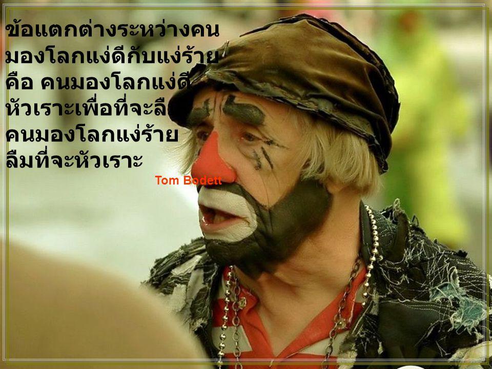 จงให้ข้าพเจ้า ห่างไกลจากปัญญา ที่ไม่รู้จักร้องไห้ ห่างไกลจาก ปรัชญา ที่ไม่รู้จักหัวเราะ และห่างไกลจาก ความยิ่งใหญ่ ที่ไม่รู้จักเคารพ เด็กๆ Kahil Gibra