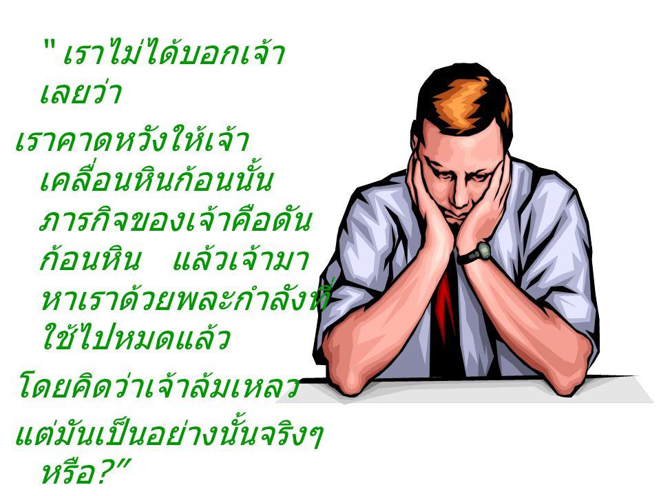 พระเจ้าตรัสตอบ ด้วยความเห็นใจว่า เมื่อเราขอให้เจ้ารับใช้ เรา และเจ้ายอมรับนั้น เรา ได้สั่งเจ้าว่าภารกิจ ของเจ้าคือดันหินก้อน นั้น จนสุดกำลัง ซึ่งเจ้าก็ได้ ปฏิบัติ