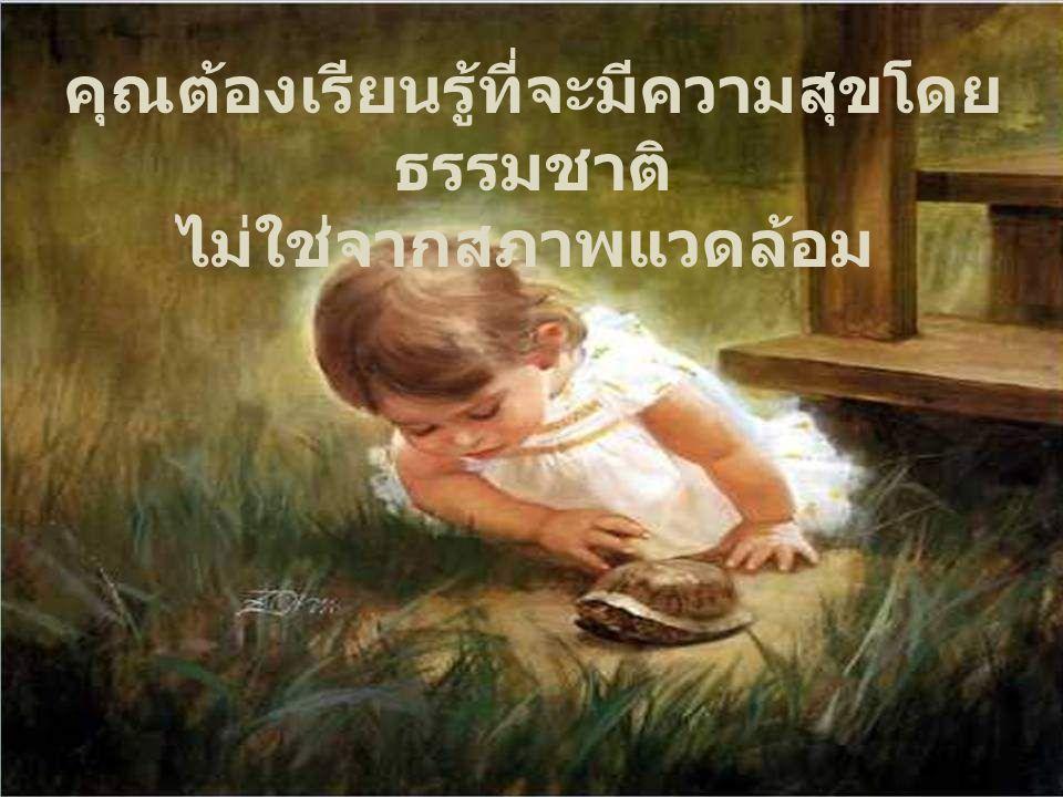 ความสุขคือการชื่นชมสิ่ง ที่เรามี ไม่ใช่การได้มาซึ่งสิ่งที่เรา ไม่มี