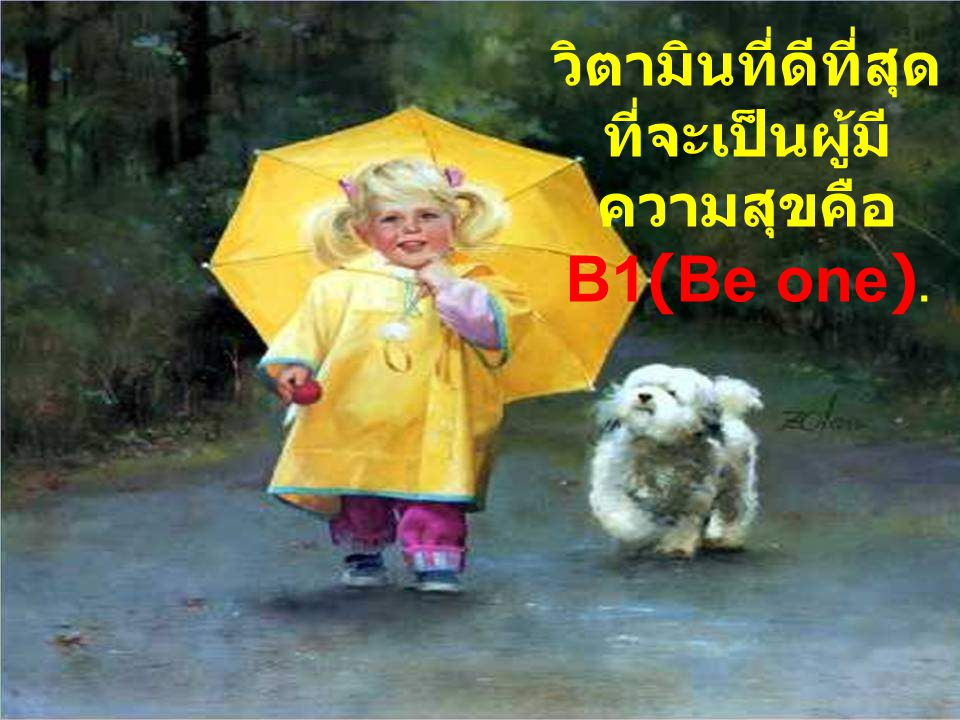 วิตามินที่ดีที่สุด ที่จะเป็นผู้มี ความสุขคือ B1(Be one).
