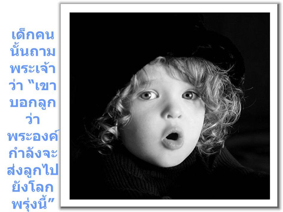 เด็กคน นั้นถาม พระเจ้า ว่า เขา บอกลูก ว่า พระองค์ กำลังจะ ส่งลูกไป ยังโลก พรุ่งนี้
