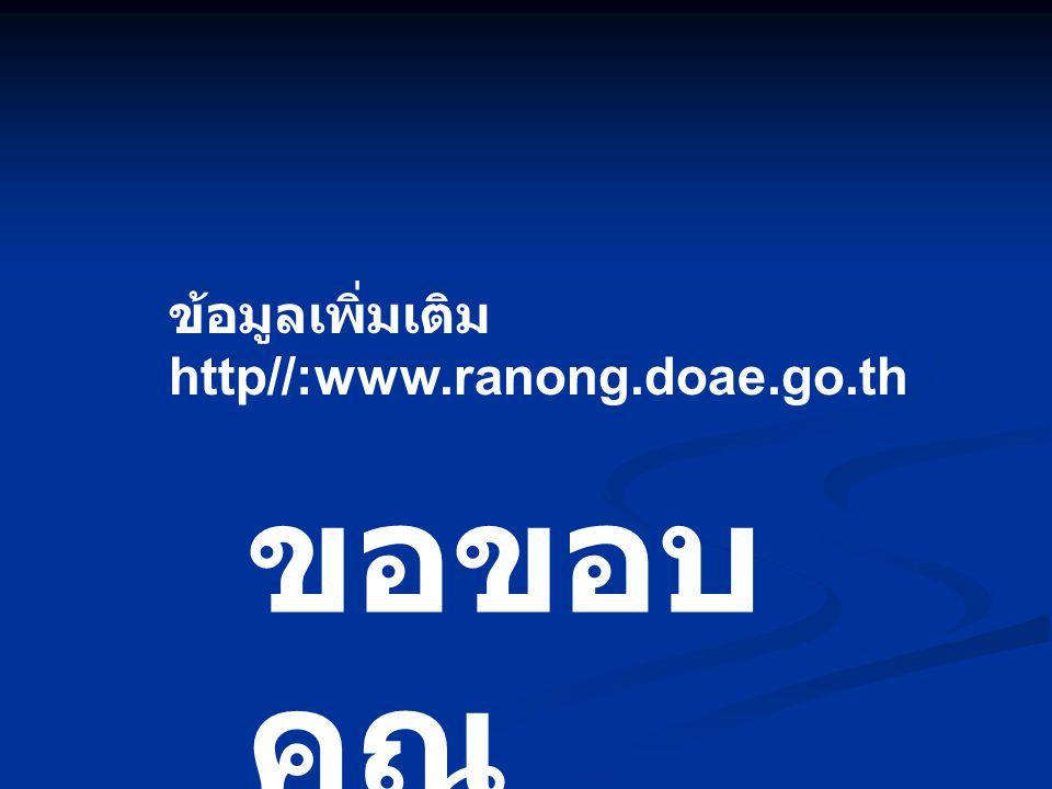 ขอขอบ คุณ ข้อมูลเพิ่มเติม http//:www.ranong.doae.go.th