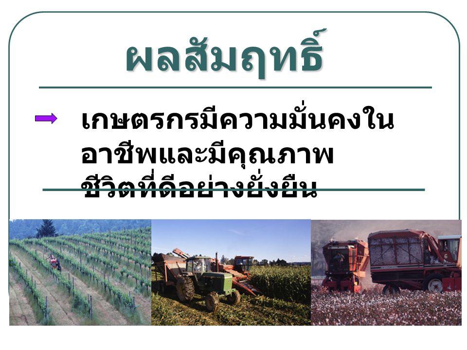 ผลสัมฤทธิ์ เกษตรกรมีความมั่นคงใน อาชีพและมีคุณภาพ ชีวิตที่ดีอย่างยั่งยืน