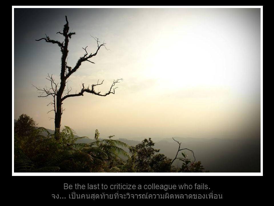Be the last to criticize a colleague who fails. จง... เป็นคนสุดท้ายที่จะวิจารณ์ความผิดพลาดของเพื่อน