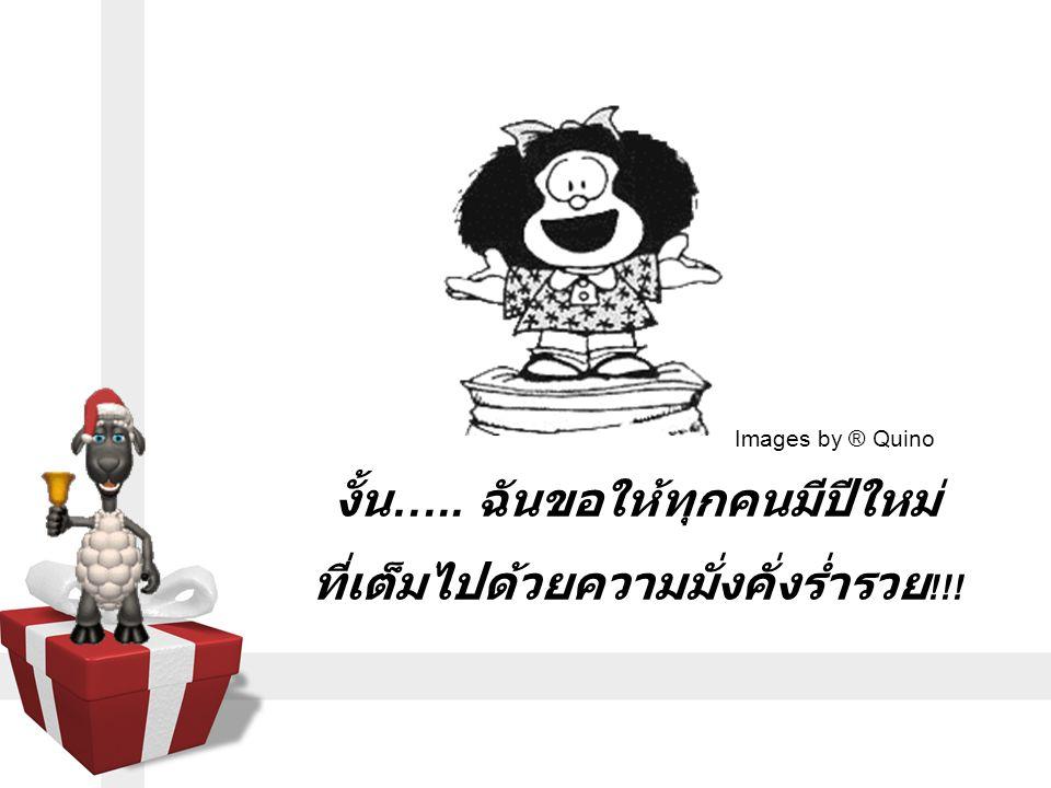 งั้น ….. ฉันขอให้ทุกคนมีปีใหม่ ที่เต็มไปด้วยความมั่งคั่งร่ำรวย !!! Images by ® Quino