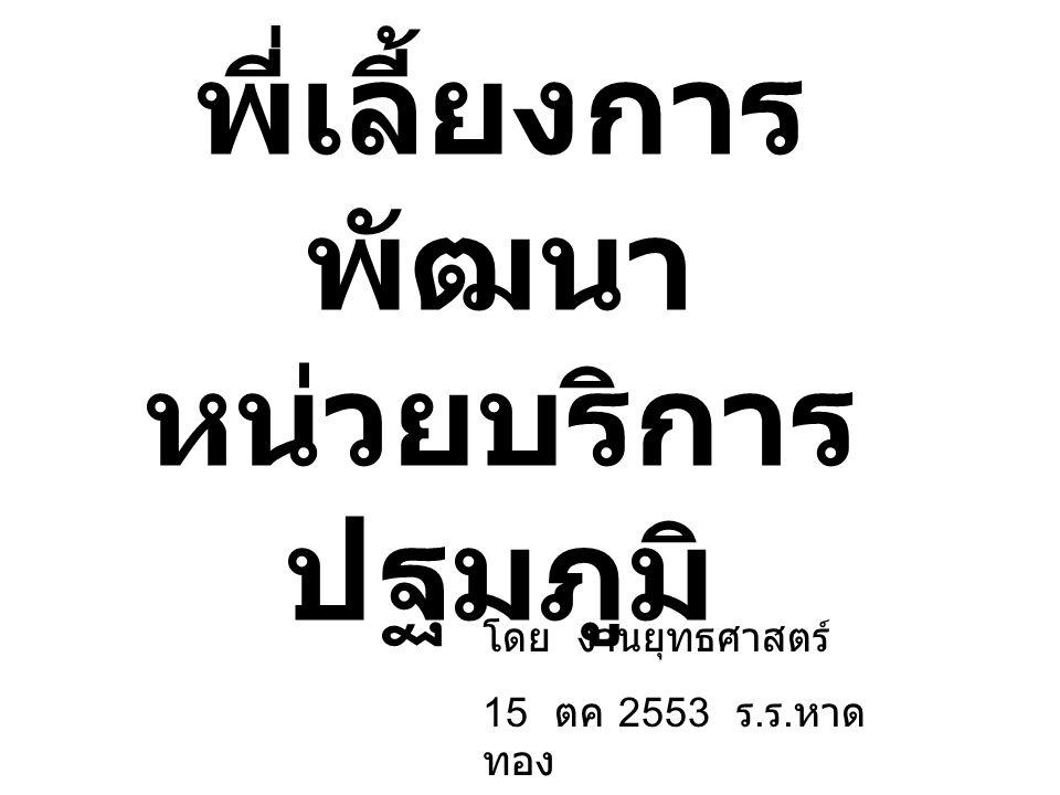 พี่เลี้ยงการ พัฒนา หน่วยบริการ ปฐมภูมิ โดย งานยุทธศาสตร์ 15 ตค 2553 ร. ร. หาด ทอง