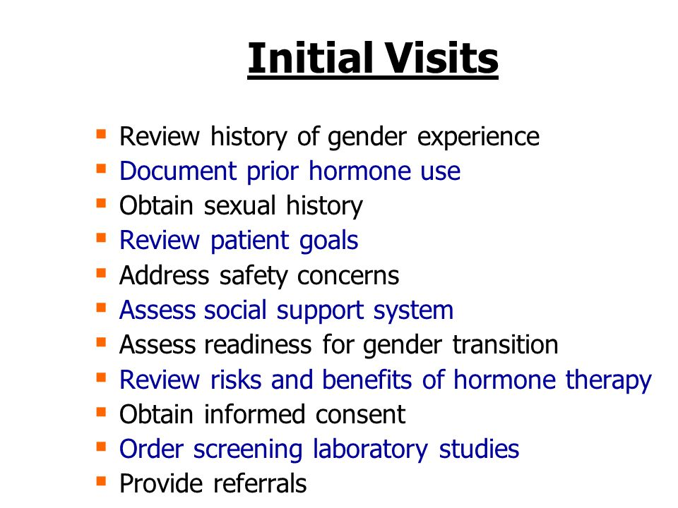 Initial Visits  Review history of gender experience  Document prior hormone use  Obtain sexual history  Review patient goals  Address safety concerns  Assess social support system  Assess readiness for gender transition  Review risks and benefits of hormone therapy  Obtain informed consent  Order screening laboratory studies  Provide referrals