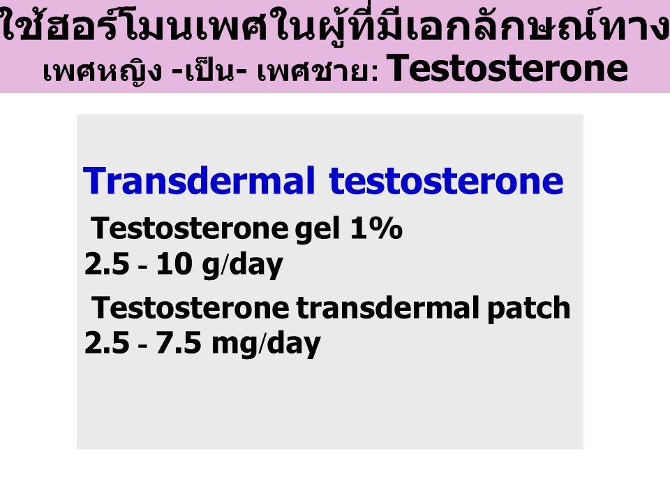 Transdermal testosterone Testosterone gel 1% 2.5 - 10 g/day Testosterone transdermal patch 2.5 - 7.5 mg/day การใช้ฮอร์โมนเพศในผู้ที่มีเอกลักษณ์ทางเพศ