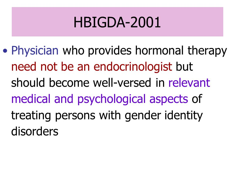 HBIGDA-2001 Physician who provides hormonal therapy need not be an endocrinologist but should become well-versed in relevant medical and psychological aspects of treating persons with gender identity disorders