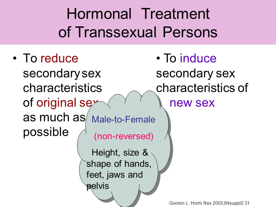 To reduce secondary sex characteristics of original sex as much as possible Hormonal Treatment of Transsexual Persons To induce secondary sex characteristics of new sex Male-to-Female (non-reversed) Height, size & shape of hands, feet, jaws and pelvis Gooren L.