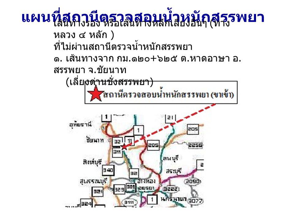 แผนที่สถานีตรวจสอบน้ำหนักสรรพยา เส้นทางรอง หรือเส้นทางหลีกเลี่ยงอื่นๆ ( ทาง หลวง ๔ หลัก ) ที่ไม่ผ่านสถานีตรวจน้ำหนักสรรพยา ๑.
