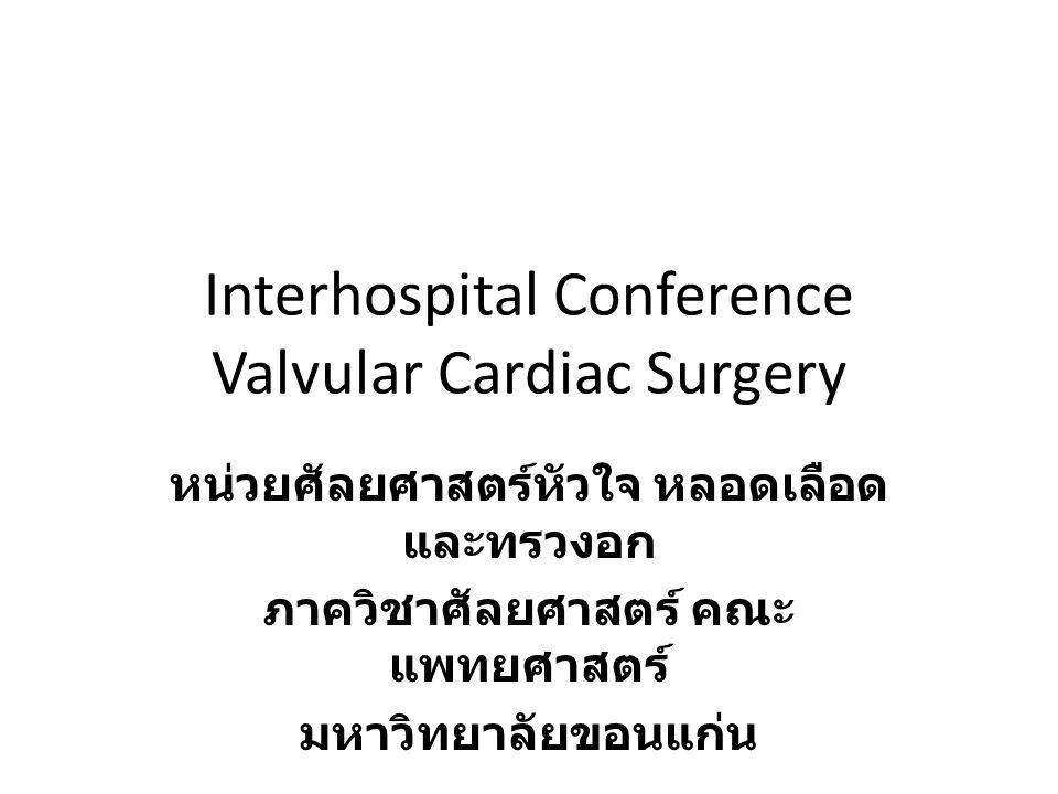 Interhospital Conference Valvular Cardiac Surgery หน่วยศัลยศาสตร์หัวใจ หลอดเลือด และทรวงอก ภาควิชาศัลยศาสตร์ คณะ แพทยศาสตร์ มหาวิทยาลัยขอนแก่น