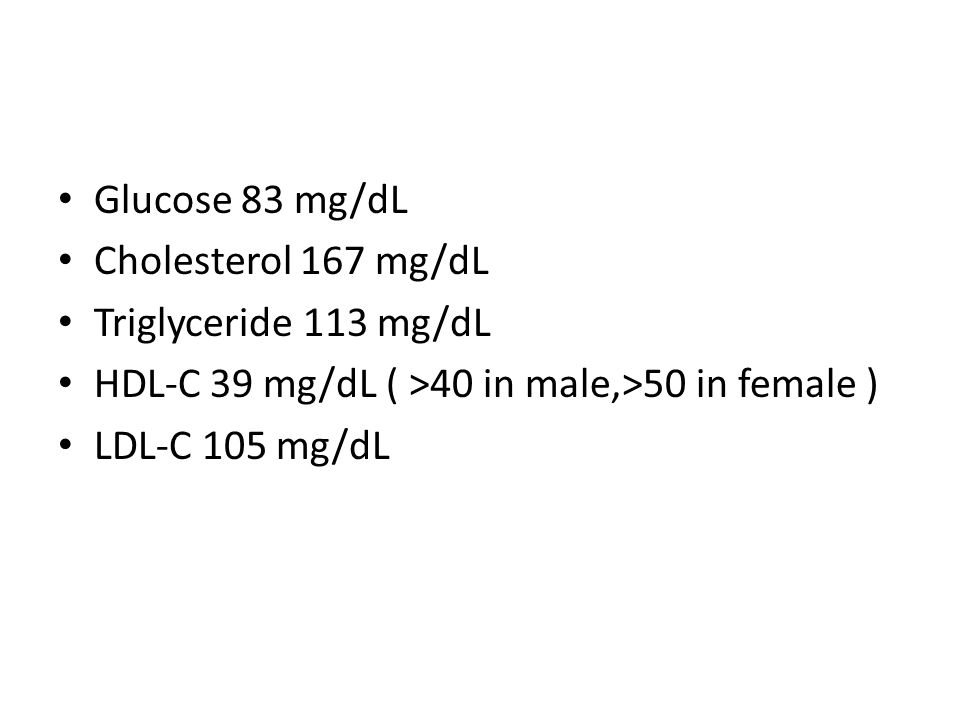 Glucose 83 mg/dL Cholesterol 167 mg/dL Triglyceride 113 mg/dL HDL-C 39 mg/dL ( >40 in male,>50 in female ) LDL-C 105 mg/dL
