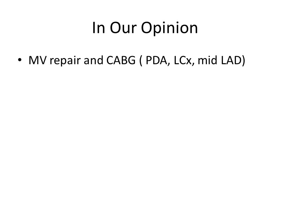 In Our Opinion MV repair and CABG ( PDA, LCx, mid LAD)