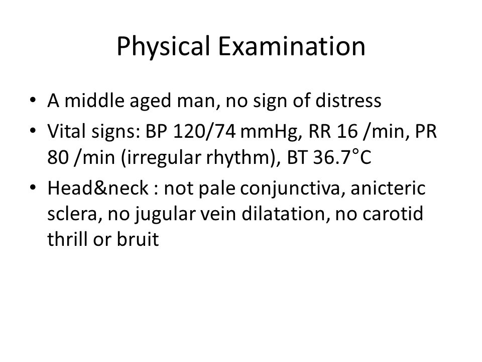 Physical Examination A middle aged man, no sign of distress Vital signs: BP 120/74 mmHg, RR 16 /min, PR 80 /min (irregular rhythm), BT 36.7°C Head&nec