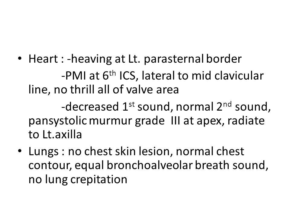Heart : -heaving at Lt. parasternal border -PMI at 6 th ICS, lateral to mid clavicular line, no thrill all of valve area -decreased 1 st sound, normal