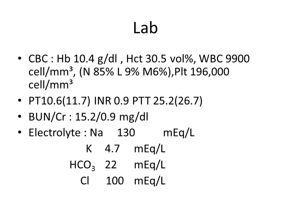Lab CBC : Hb 10.4 g/dl, Hct 30.5 vol%, WBC 9900 cell/mm³, (N 85% L 9% M6%),Plt 196,000 cell/mm³ PT10.6(11.7) INR 0.9 PTT 25.2(26.7) BUN/Cr : 15.2/0.9