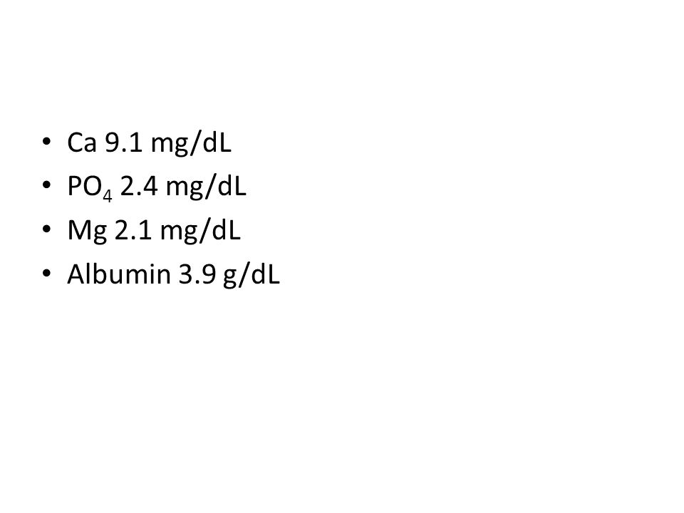 Ca 9.1 mg/dL PO 4 2.4 mg/dL Mg 2.1 mg/dL Albumin 3.9 g/dL