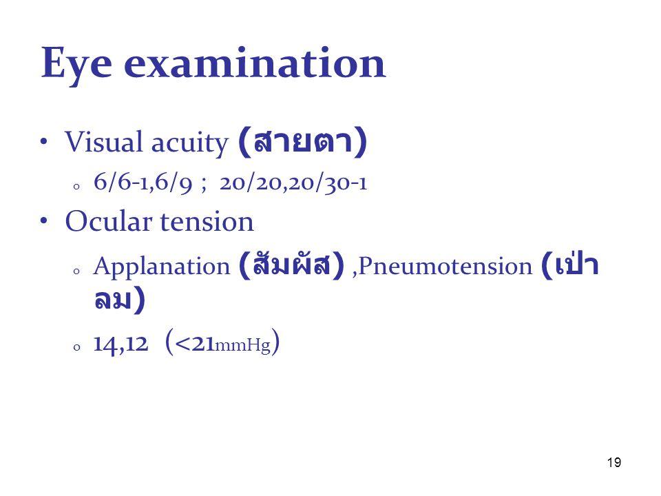 19 Eye examination Visual acuity ( สายตา ) o 6/6-1,6/9 ; 20/20,20/30-1 Ocular tension o Applanation ( สัมผัส ),Pneumotension ( เป่า ลม ) o 14,12 (<21