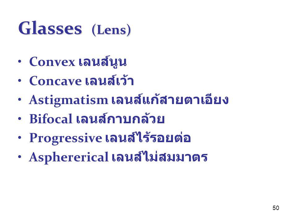 50 Glasses (Lens) Convex เลนส์นูน Concave เลนส์เว้า Astigmatism เลนส์แก้สายตาเอียง Bifocal เลนส์กาบกล้วย Progressive เลนส์ไร้รอยต่อ Asphererical เลนส์