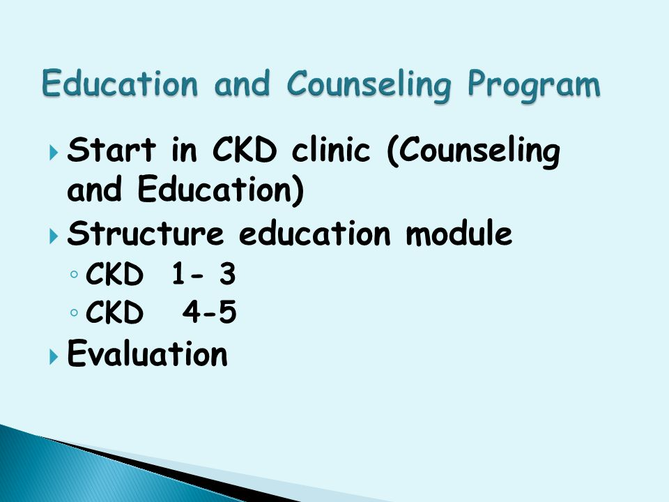  Pre dialysis education program should start in CKD clinic ◦ Stages 1-3 of CKD patient ◦ Stages 4-5 of CKD patient  Counseling for modality selection RRT  Decision making is patient