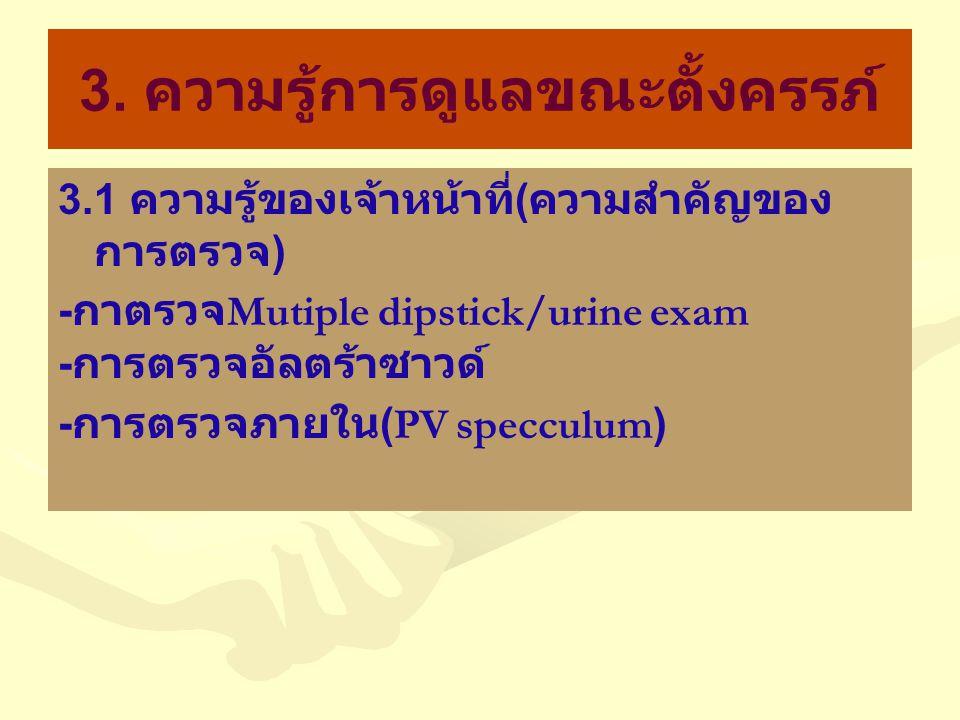 3. ความรู้การดูแลขณะตั้งครรภ์ 3.1 ความรู้ของเจ้าหน้าที่ ( ความสำคัญของ การตรวจ ) - กาตรวจ Mutiple dipstick/urine exam - การตรวจอัลตร้าซาวด์ - การตรวจภ