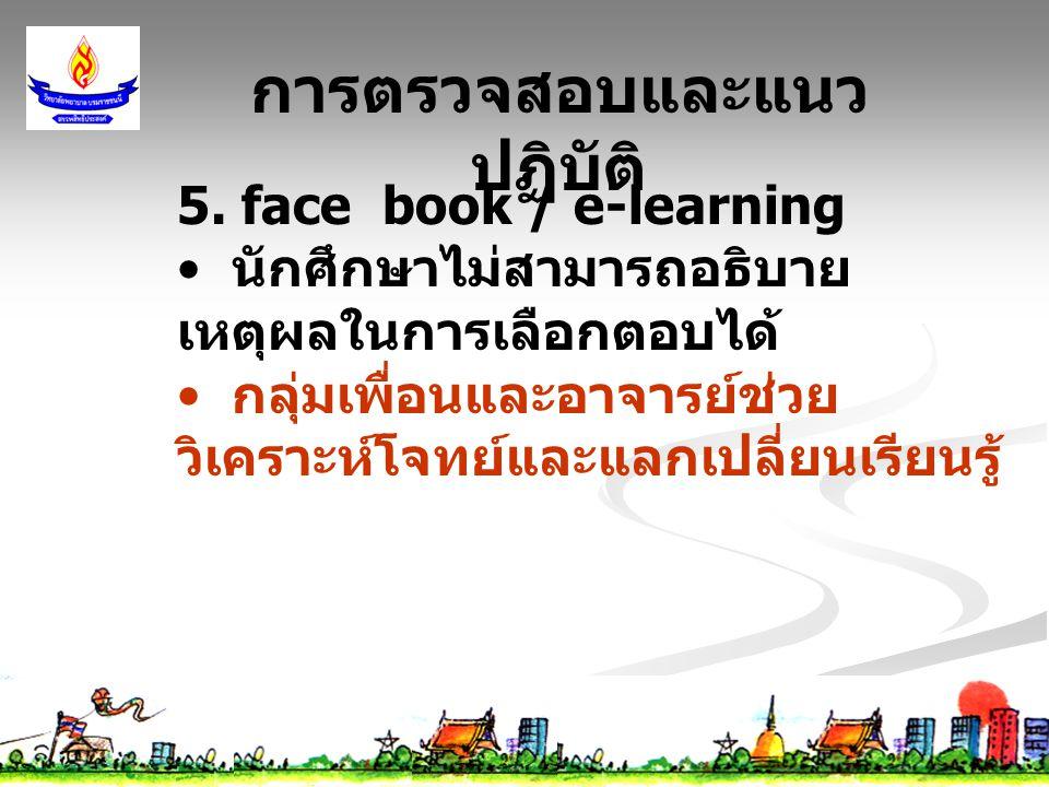5. face book / e-learning นักศึกษาไม่สามารถอธิบาย เหตุผลในการเลือกตอบได้ กลุ่มเพื่อนและอาจารย์ช่วย วิเคราะห์โจทย์และแลกเปลี่ยนเรียนรู้ การตรวจสอบและแน