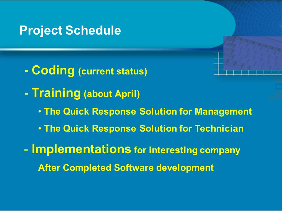 Project Schedule - Coding (current status) - Training (about April) The Quick Response Solution for Management The Quick Response Solution for Technician - Implementations for interesting company After Completed Software development