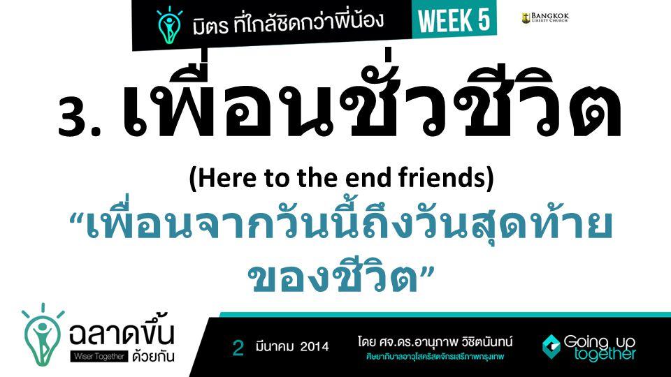 """3. เพื่อนชั่วชีวิต (Here to the end friends) """" เพื่อนจากวันนี้ถึงวันสุดท้าย ของชีวิต """""""