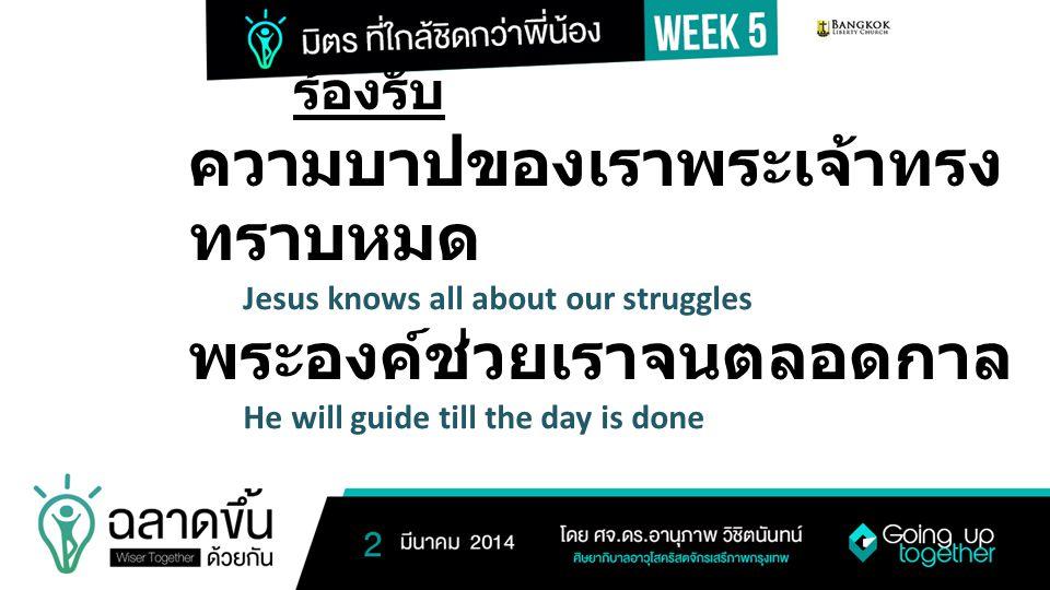 ร้องรับ ความบาปของเราพระเจ้าทรง ทราบหมด Jesus knows all about our struggles พระองค์ช่วยเราจนตลอดกาล He will guide till the day is done